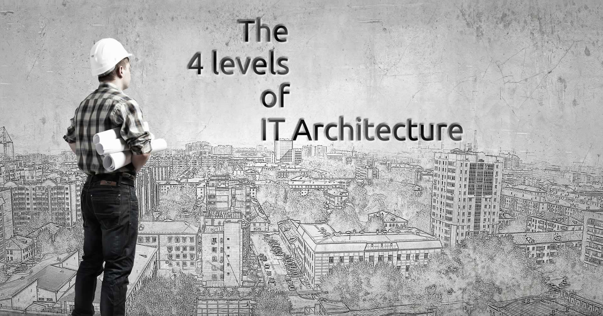 The 4 levels of IT Architecture